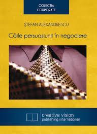 Caile persuasiunii in negociere, de Stefan Alexandrescu